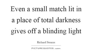even-a-small-match-lit-in-a-place-of-total-darkness-gives-off-a-blinding-light-quote-1